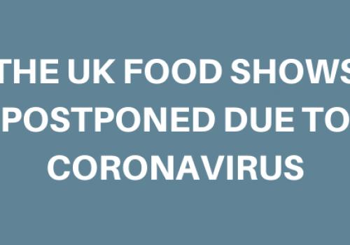 THE UK FOOD SHOWS POSTPONED DUE TO CORONAVIRUS
